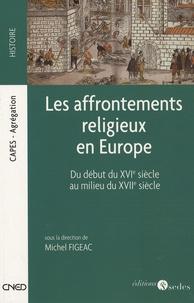 Michel Figeac - Les affrontements religieux en Europe - Du début du XVIe siècle au milieu du XVIIe siècle.