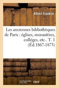 Alfred Franklin - Les anciennes bibliothèques de Paris : églises, monastères, colléges, etc.. T. 1 (Éd.1867-1873).