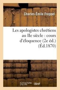 Charles-Emile Freppel - Les apologistes chrétiens au IIe siècle : cours d'éloquence (2e éd.) (Éd.1870).