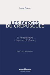 Igor Fiatti - Les berges du crépuscule - La Mitteleuropa à travers la littérature.