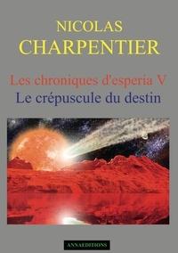 Nicolas Charpentier - Les chroniques d'Esperia Tome 5 : Le crépuscule du destin.
