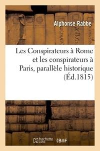 Alphonse Rabbe - Les Conspirateurs à Rome et les conspirateurs à Paris, parallèle historique.