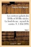 François-Félix Nogaret - Les conteurs galants des XVIIe et XVIIIe siècles. Le fond du sac : recueil de contes en vers. T. 1.
