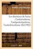 Anatole Leroy-Beaulieu - Les doctrines de haine : l'antisémitisme, l'antiprotestantisme, l'anticléricalisme.