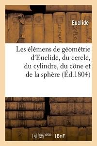 Euclide - Les élémens de géométrie d'Euclide, du cercle, du cylindre, du cône et de la sphère (Éd.1804).