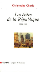 Christophe Charle - Les élites de la République (1880-1900).