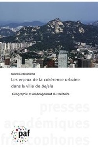 Ouahiba Bouchama - Les enjeux de la cohérence urbaine dans la ville de Bejaia - Geographie et aménagement du territoire.