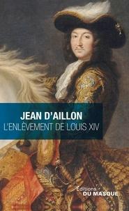 Jean d' Aillon - Les enquêtes de Louis Fronsac  : L'enlèvement de Louis XIV - Précédé de Le disparu des Chartreux.