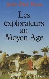 Jean-Paul Roux - Les explorateurs au Moyen Age.