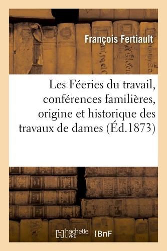 François Fertiault - Les Féeries du travail, conférences familières, origine et historique des travaux de dames.