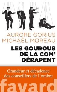 Aurore Gorius et Michaël Moreau - Les gourous de la com' dérapent - Grandeur et décadence des conseillers de l'ombre.