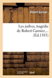 Robert Garnier - Les juifves , tragédie de Robert Garnier,... (Éd.1583).