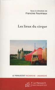 Francine Fourmaux - Les lieux du cirque - Du local à l'international, trajectoires et inscription spatiale des circassiens.