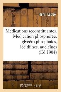 Henri Labbe - Les Médications reconstituantes. La médication phosphorée, glycéro-phosphates, lécithines, nucléines.