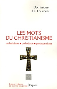 Dominique Le Tourneau - Les mots du christianisme - Catholicisme, protestantisme, orthodoxie.