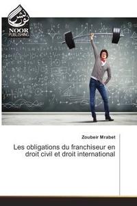 Zoubeir Mrabet - Les obligations du franchiseur en droit civil et droit international.
