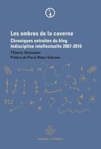 Thierry Groussin - Les ombres de la caverne - Chroniques extraites du blog Indiscipline intellectuelle (2007-2010).