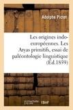 Adolphe Pictet - Les origines indo-européennes. Les Aryas primitifs, essai de paléontologie linguistique.