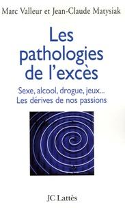 Marc Valleur et Jean-Claude Matysiak - Les pathologies de l'excès - Drogue, alcool, jeux, sexe... Les dérives de nos passions.
