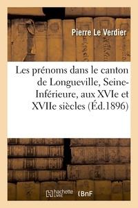 Pierre Le Verdier - Les prénoms dans le canton de Longueville, Seine-Inférieure, aux XVIe et XVIIe siècles.