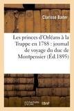 Clarisse Bader - Les princes d'Orléans à la Trappe en 1788 : journal de voyage du duc de Montpensier inédit.
