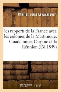 Charles Louis Levavasseur - Les rapports de la France avec les colonies de la Martinique, Guadeloupe, Guyane et la Réunion.