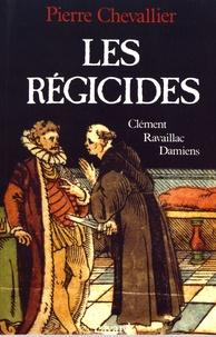 Pierre Chevallier - Les régicides - Clément, Ravaillac, Damiens.