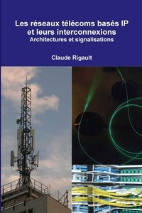 Claude Rigault - Les réseaux télécoms basés IP et leurs interconnexions. Architectures et signalisations.