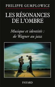 Philippe Gumplowicz - Les résonances de l'ombre - Musique et identités : de Wagner au jazz.
