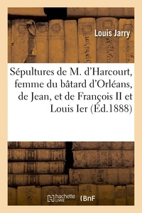 Louis Jarry - Les sépultures de Marie d'Harcourt, femme du bâtard d'Orléans, de Jean, leur fils, et de François II.