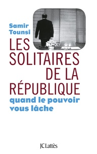 Samir Tounsi - Les solitaires de la République - Quand le pouvoir vous lâche.