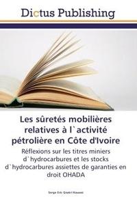 Serge Kouassi - Les suretes mobilieres relatives A l'activite petroliere en cote d'Ivoire - Reflexions sur les titrès miniers d'hydrocarbures et les stocks d'hydrocarbures assiettes de garanti.