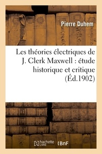 Pierre Duhem - Les théories électriques de J. Clerk Maxwell : étude historique et critique.