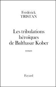 Frédérick Tristan - Les tribulations héroïques de Balthasar Kober.