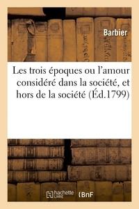 Barbier - Les trois époques ou l'amour considéré dans la société, et hors de la société - c'est-à-dire en lui-même, et quant à sa naissance, ses développemens et ses jouissances.