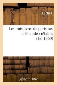 Euclide et Michel Chasles - Les trois livres de porismes d'Euclide : rétablis pour la première fois d'après la notice.