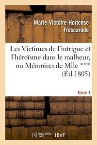 Marie-Victoire-Hortense Frescarode - Les Victimes de l'intrigue et l'héroïsme dans le malheur, ou Mémoires de Mlle ***. Tome 1.
