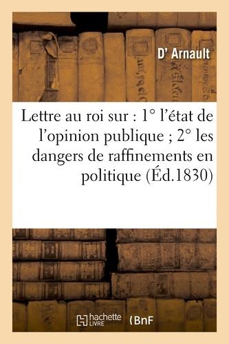 Arnault (d') - Lettre au roi sur : 1ºl'état de l'opinion publique ; 2ºles dangers de raffinemens en politique.