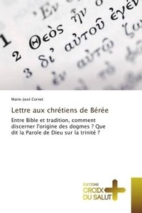Marie-josé Cornet - Lettre aux chrétiens de Bérée - Entre Bible et tradition, comment discerner l'origine des dogmes ? Que dit la Parole de Dieu ?.