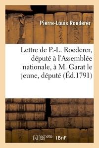 Pierre-Louis Roederer - Lettre de P.-L. Roederer, député à l'Assemblée nationale, à M. Garat le jeune, député.
