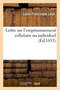 Louis-Francisque Lélut - Lettre sur l'emprisonnement cellulaire ou individuel.