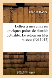Charles Morice - Lettres à mes amis sur quelques points de durable actualité. Le retour ou Mes raisons.