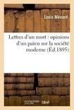 Louis Ménard - Lettres d'un mort : opinions d'un païen sur la société moderne.