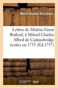 Marie-Jeanne Riccoboni - Lettres de Mistriss Fanni Butlerd, à Milord Charles Alfred de Caitombridge écrites en 1735.