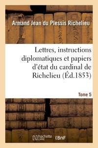 Armand Jean du Plessis Richelieu - Lettres, instructions diplomatiques et papiers d'état du cardinal de Richelieu. Tome 5.