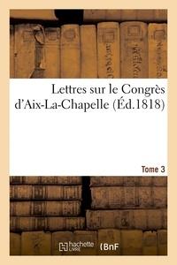 Chanson - Lettres sur le Congrès d'Aix-La-Chapelle. Tome 3.