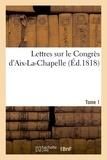 Chanson - Lettres sur le Congrès d'Aix-La-Chapelle. Tome 1.