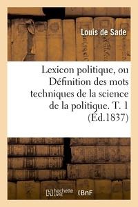 Louis Sade (de) - Lexicon politique, ou Définition des mots techniques de la science de la politique. T. 1 (Éd.1837).