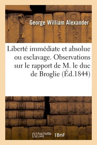 George William Alexander - Liberté immédiate et absolue ou esclavage. Observations sur le rapport de M. le duc de Broglie.