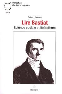 Robert Leroux - Lire Bastiat - Science sociale et libéralisme.